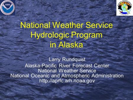 National Weather Service Hydrologic Program in Alaska Larry Rundquist Alaska-Pacific River Forecast Center National Weather Service National Oceanic and.