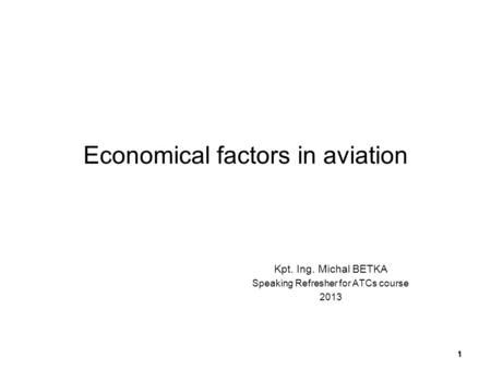 Economical factors in aviation Kpt. Ing. Michal BETKA Speaking Refresher for ATCs course 2013 1.