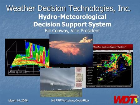 March 14, 2006Intl FFF Workshop, Costa Rica Weather Decision Technologies, Inc. Hydro-Meteorological Decision Support System Bill Conway, Vice President.