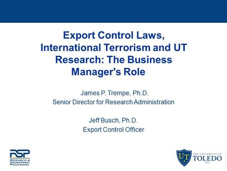 Export Control Laws, International Terrorism and UT Research: The Business Manager's Role James P. Trempe, Ph.D. Senior Director for Research Administration.