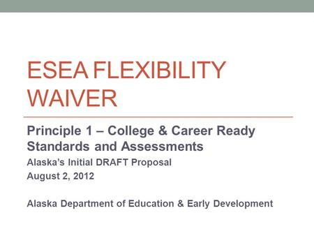 ESEA FLEXIBILITY WAIVER Principle 1 – College & Career Ready Standards and Assessments Alaska's Initial DRAFT Proposal August 2, 2012 Alaska Department.