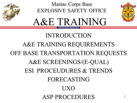 1 A&E TRAINING INTRODUCTION A&E TRAINING REQUIREMENTS OFF <strong>BASE</strong> TRANSPORTATION REQUESTS A&E SCREENINGS/(E-QUAL) ESI PROCEUDURES & TRENDS FORECASTING UXO.