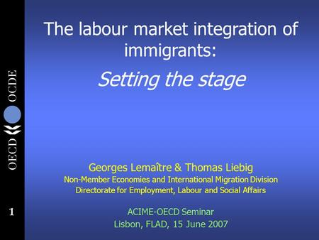 1 The labour market integration of immigrants: Setting the stage Georges Lemaître & Thomas Liebig Non-Member Economies and International Migration Division.