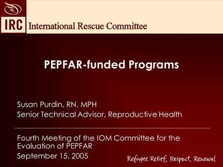 PEPFAR-funded Programs Susan Purdin, RN, MPH Senior Technical Advisor, Reproductive Health Fourth Meeting of the IOM Committee for the Evaluation of PEPFAR.