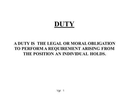 Vgt1 DUTY A DUTY IS THE LEGAL OR MORAL OBLIGATION TO PERFORM A REQUIREMENT ARISING FROM THE POSITION AN INDIVIDUAL HOLDS.