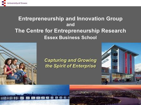 Entrepreneurship and Innovation Group and The Centre for Entrepreneurship Research Essex Business School Capturing and Growing the Spirit of Enterprise.