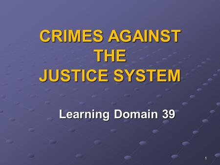 1 CRIMES AGAINST THE JUSTICE SYSTEM Learning Domain 39 Learning Domain 39.