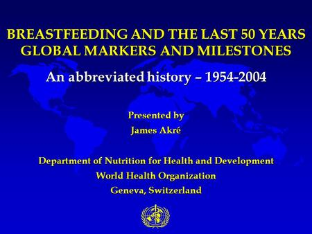 BREASTFEEDING AND THE LAST 50 YEARS GLOBAL MARKERS AND MILESTONES An abbreviated history – 1954-2004 Presented by James Akré Department of Nutrition for.