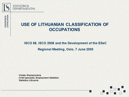 USE OF LITHUANIAN CLASSIFICATION OF OCCUPATIONS ISCO 88, ISCO 2008 and the Development of the ESeC Regional Meeting, Oslo, 7 June 2005 Violeta Skamarociene.