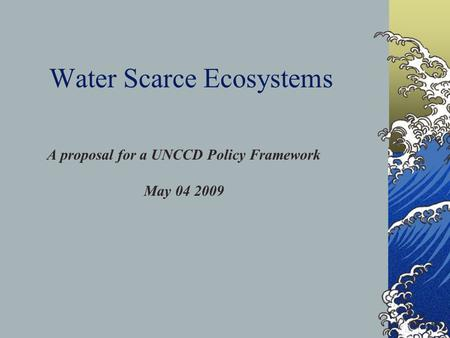 Water Scarce Ecosystems A proposal for a UNCCD Policy Framework May 04 2009.
