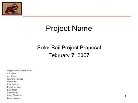 1 Project Name Solar Sail Project Proposal February 7, 2007 Megan Williams (Team Lead) Eric Blake Jon Braam Raymond Haremza Michael Hiti Kory Jenkins Daniel.