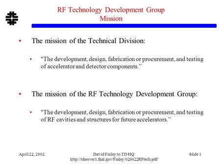 April 22, 2002David Finley to TD HQ  Slide 1 RF Technology Development Group Mission The mission of the.