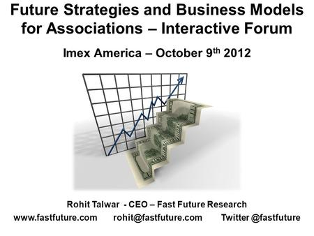 Future Strategies and Business Models for Associations – Interactive Forum Imex America – October 9 th 2012 Rohit Talwar - CEO – Fast Future Research www.fastfuture.com.