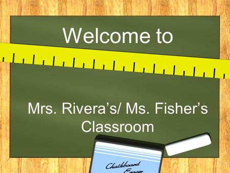 Welcome to Mrs. Rivera's/ Ms. Fisher's Classroom.