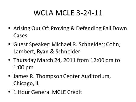 WCLA MCLE 3-24-11 Arising Out Of: Proving & Defending Fall Down Cases Guest Speaker: Michael R. Schneider; Cohn, Lambert, Ryan & Schneider Thursday March.
