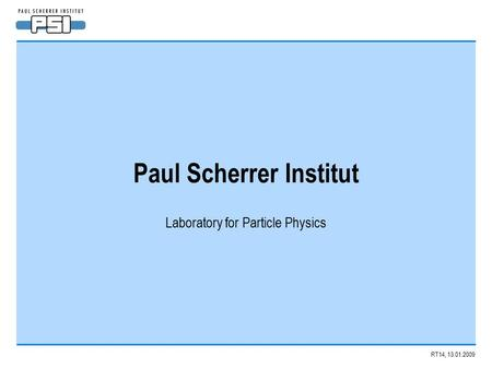 RT14, 13.01.2009 Paul Scherrer Institut Laboratory for Particle Physics.