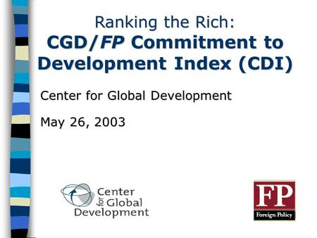 Ranking the Rich: CGD/FP Commitment to Development Index (CDI) Center for Global Development May 26, 2003.
