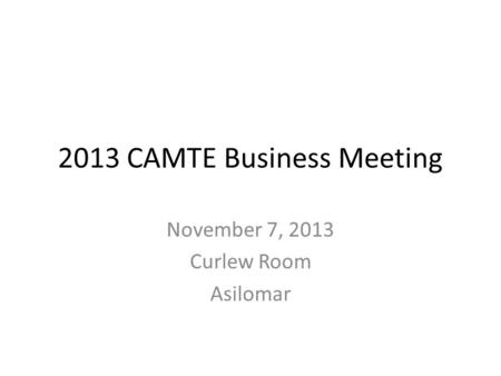2013 CAMTE Business Meeting November 7, 2013 Curlew Room Asilomar.