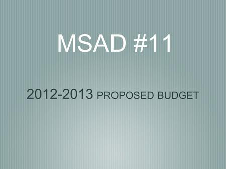 MSAD #11 2012-2013 PROPOSED BUDGET. MSAD #11 District Goals The budget was developed to ensure implementation of the district goals and to prepare students.