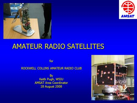 AMATEUR RADIO SATELLITES for ROCKWELL COLLINS AMATEUR RADIO CLUB By Keith Pugh, W5IU AMSAT Area Coordinator 28 August 2008.
