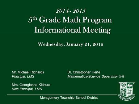 Montgomery Township School District 2014 - 2015 5 th Grade Math Program Informational Meeting Wednesday, January 21, 2015 Mr. Michael RichardsDr. Christopher.