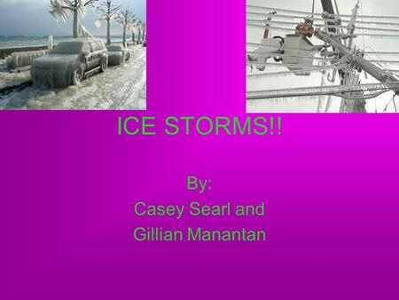 ICE STORMS!! By: Casey Searl and Gillian Manantan.