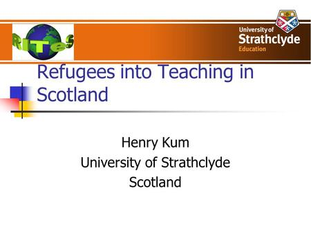 Refugees into Teaching in Scotland Henry Kum University of Strathclyde Scotland.