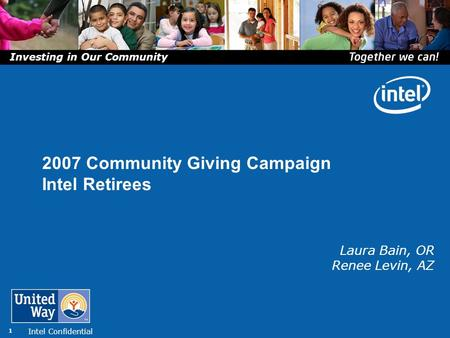 Intel Confidential 1 Laura Bain, OR Renee Levin, AZ 2007 Community Giving Campaign Intel Retirees Investing in Our Community.