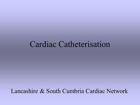 Cardiac Catheterisation Lancashire & South Cumbria Cardiac Network.