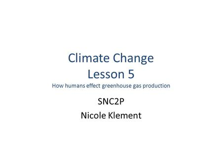Climate Change Lesson 5 How humans effect greenhouse gas production SNC2P Nicole Klement.