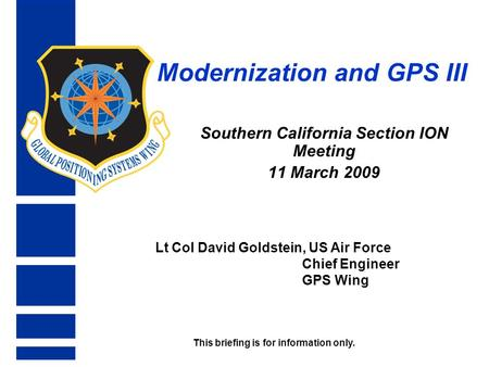 Modernization and GPS III Southern California Section ION Meeting 11 March 2009 Lt Col David Goldstein, US Air Force Chief Engineer GPS Wing This briefing.