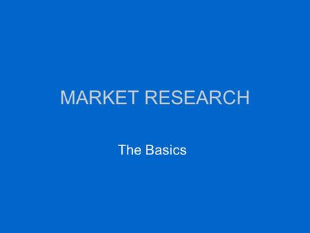 "MARKET RESEARCH The Basics. TWO KINDS OF MARKET RESEARCH Primary –Surveys, polling –Focus groups –Observation –Trend towards ""relationship marketing"""