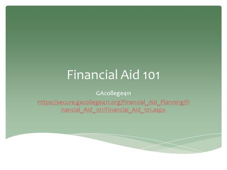 Financial Aid 101 GAcollege411 https://secure.gacollege411.org/Financial_Aid_Planning/Fi nancial_Aid_101/Financial_Aid_101.aspx.