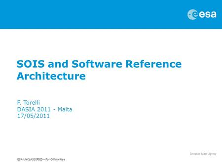 ESA UNCLASSIFIED – For Official Use SOIS and Software Reference Architecture F. Torelli DASIA 2011 - Malta 17/05/2011.