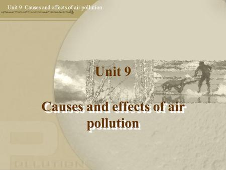 Unit 9 Causes and effects of air pollution Unit 9 Causes and effects of air pollution.