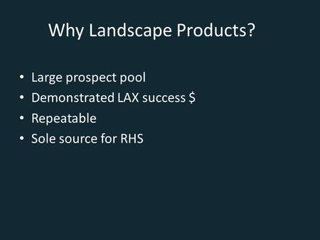 Why Landscape Products? Large prospect pool Demonstrated LAX success $ Repeatable Sole source for RHS.