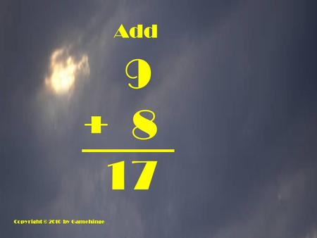 Add 9 + 8 17 Copyright © 2010 by Gamehinge. 6 + 5 11.