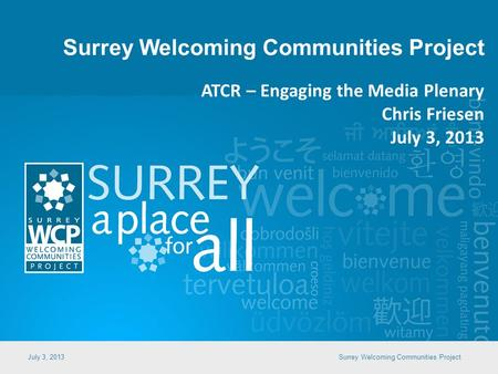 Surrey Welcoming Communities Project July 3, 2013Surrey Welcoming Communities Project ATCR – Engaging the Media Plenary Chris Friesen July 3, 2013.