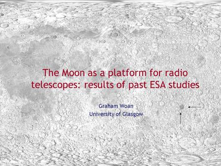 Bremen March 22-24 2005 1 The Moon as a platform for radio telescopes: results of past ESA studies Graham Woan University of Glasgow.