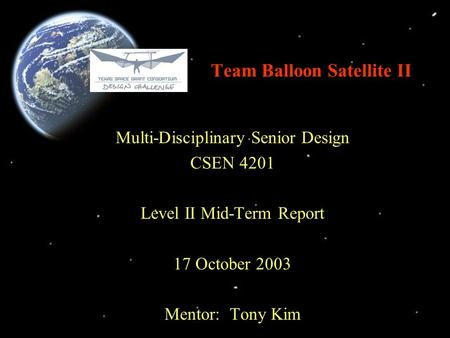 Team Balloon Satellite II Multi-Disciplinary Senior Design CSEN 4201 Level II Mid-Term Report 17 October 2003 Mentor: Tony Kim.