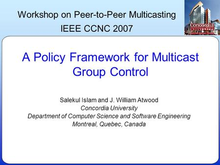 A Policy Framework for Multicast Group Control Salekul Islam and J. William Atwood Concordia University Department of Computer Science and Software Engineering.