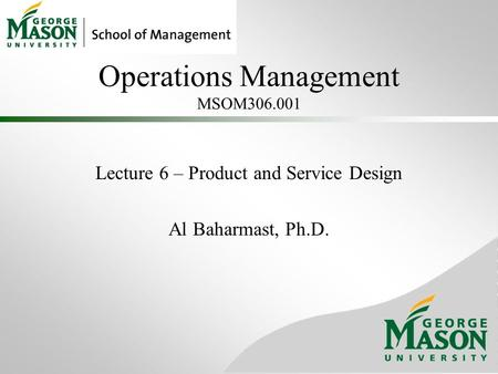 Operations Management MSOM306.001 Lecture 6 – Product and Service Design Al Baharmast, Ph.D.