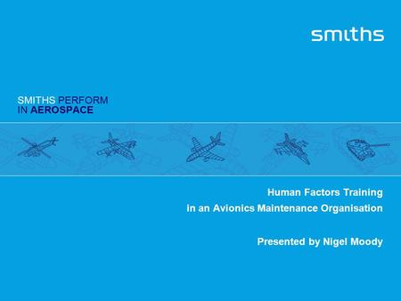 SMITHS PERFORM IN AEROSPACE Human Factors Training in an Avionics Maintenance Organisation Presented by Nigel Moody.