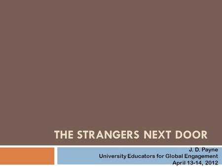 THE STRANGERS NEXT DOOR J. D. Payne University Educators for Global Engagement April 13-14, 2012.