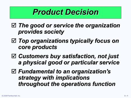 © 2006 Prentice Hall, Inc.5 – 1  The good or service the organization provides society  Top organizations typically focus on core products  Customers.