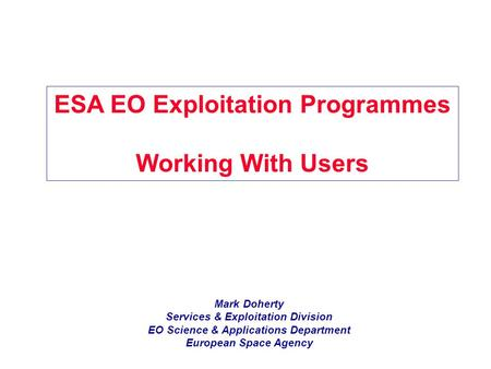 Mark Doherty Services & Exploitation Division EO Science & Applications Department European Space Agency ESA EO Exploitation Programmes Working With Users.