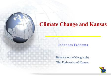 Climate Change and Kansas Johannes Feddema Department of Geography The University of Kansas.