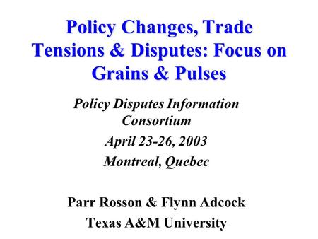 Policy Changes, Trade Tensions & Disputes: Focus on Grains & Pulses Policy Disputes Information Consortium April 23-26, 2003 Montreal, Quebec Parr Rosson.