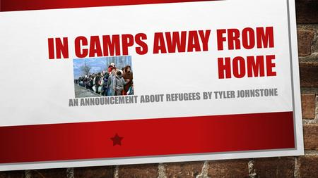 IN CAMPS AWAY FROM HOME AN ANNOUNCEMENT ABOUT REFUGEES BY TYLER JOHNSTONE.