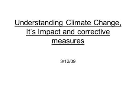 Understanding Climate Change, It's Impact and corrective measures 3/12/09.